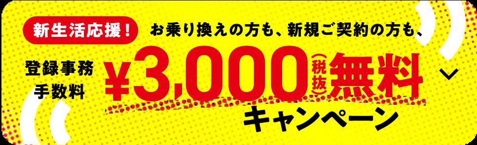新生活応援!お乗り換えの方も、新規ご契約の方も、 登録事務手数料¥3,000無料キャンペーン